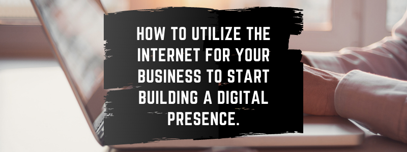 utilize the internet for your business to start building a digital presence.